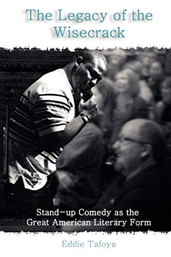 The Legacy of the Wisecrack: Stand-Up Comedy as the Great American Literary Form Eddie Tafoya: ...