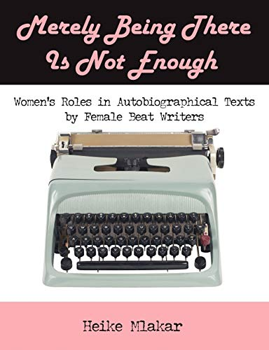 9781599426563: Merely Being There Is Not Enough: Women's Roles in Autobiographical Texts by Female Beat Writers