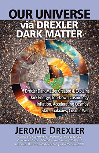 Our Universe Via Drexler Dark Matter: Drexler Dark Matter Created and Explains Dark Energy, Top-Down Cosmology, Inflation, Accelerating Cosmos, Stars,