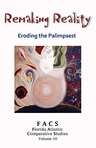 FACS - Florida Atlantic Comparative Studies: Remaking Reality - Eroding the Palimpsest - Volume 10,...