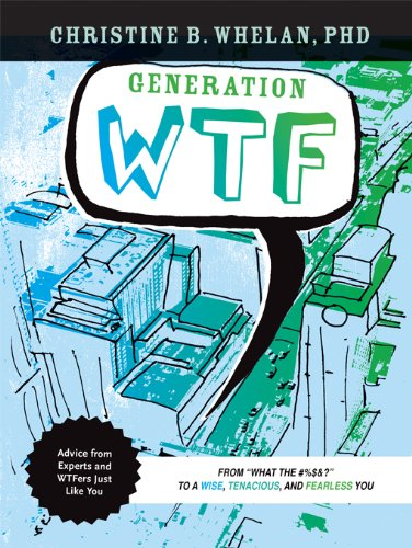 Generation WTF: From What the #$%&! to a Wise, Tenacious, and Fearless You: Advice on How to ...