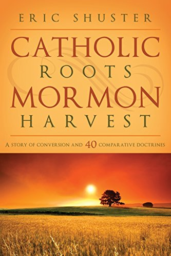 Catholic Roots, Mormon Harvest: A Story of Conversion and 40 Comparative Doctrines: Shuster, Eric; ...
