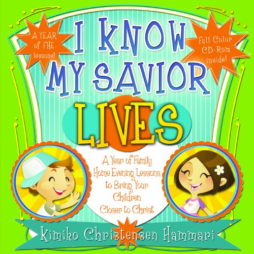 I Know My Savior Lives: A Year of Family Home Evening Lessons to Bring Your Children Closer to ...