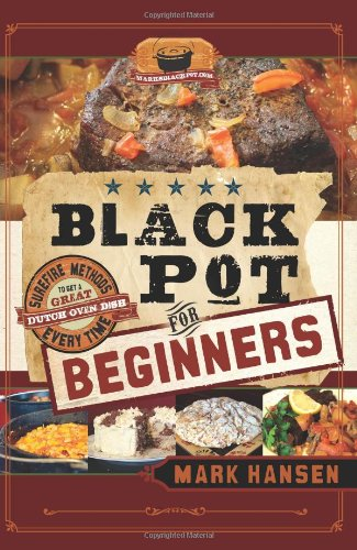 Black Pot for Beginners: Surefire Methods to Get a Great Dutch Oven Dish Every Time: Hansen, Mark