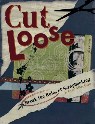 Cut Loose: Break the Rules of Scrapbooking: Rieger, Crystal Jeffrey