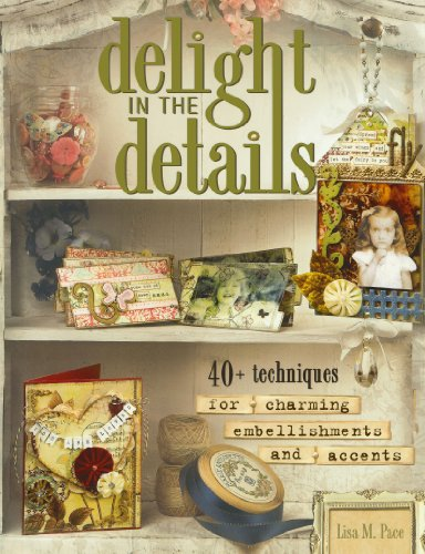 Delight in the Details: 40+ Techniques for Charming Embellishments and Accents: Pace, Lisa M.
