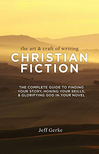 The Art Craft of Writing Christian Fiction: The Complete Guide to Finding Your Story, Honing Your Skills, Glorifying God in Your Novel