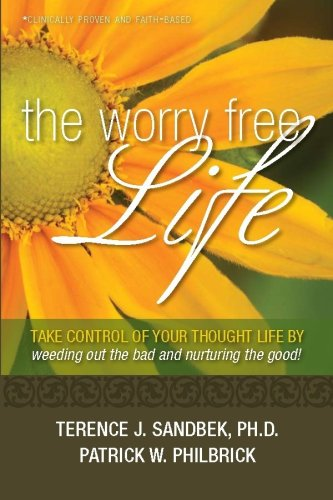 The Worry Free Life: Take Control of Your Thought Life By Weeding Out the Bad and Nurturing the Good