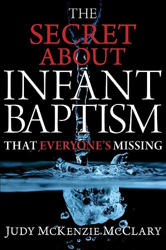 The Secret About Infant Baptism That Everyone's Missing: Mcclary, Judy Mckenzie