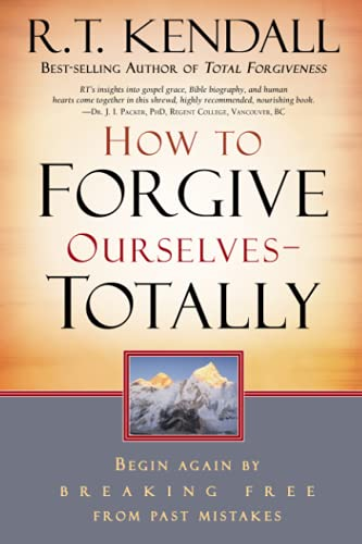 How to Forgive Ourselves - Totally: Begin Again by Breaking Free from Past Mistakes: Kendall, R. T.
