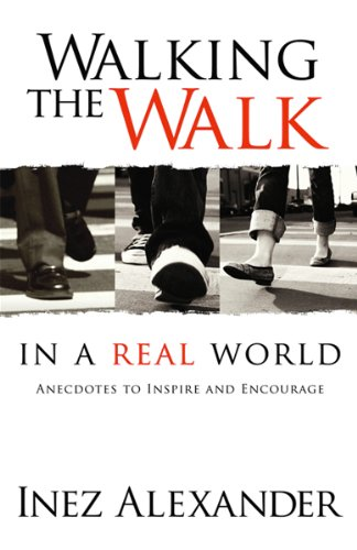 Walking The Walk In A Real World: Anecdotes to Inspire and Encourage