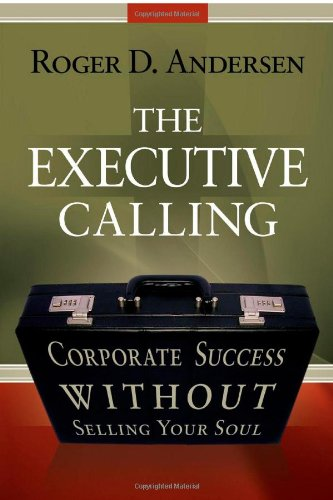 The Executive Calling: Corporate Success Without Selling Your Soul: Roger Andersen