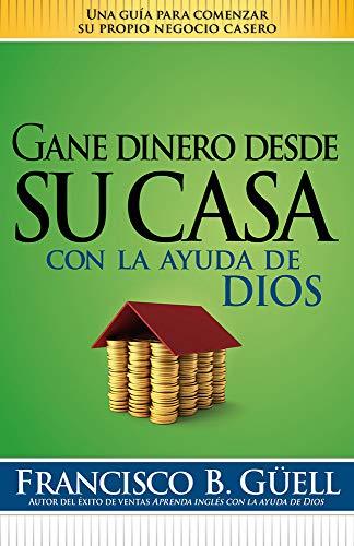 9781599795959: Gane dinero desde su casa con la ayuda de Dios: Una guía para comenzar su propio negocio desde casa (Spanish Edition)