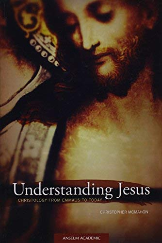 Understanding Jesus: Christology from Emmaus to Today: McMahon, Christopher