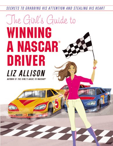 9781599957104: The Girl's Guide to Winning a NASCAR(R) Driver: Secrets to Grabbing His Attention and Stealing His Heart