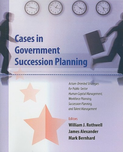 Cases in Government Succession Planning: Action-oriented Strategies for Public Sector Human Capital...