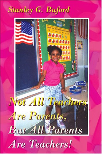 Not All Teachers Are Parents, But All Parents Are Teachers!: Stanley G. Buford