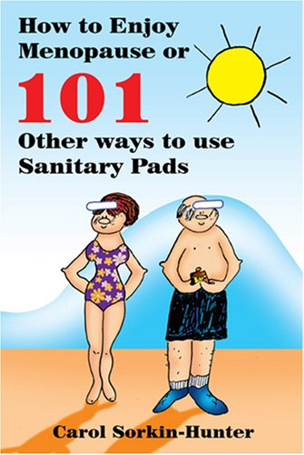 How to Enjoy Menopause or 101 Other Ways to Use Sanitary Pads: Carol Sorkin-Hunter