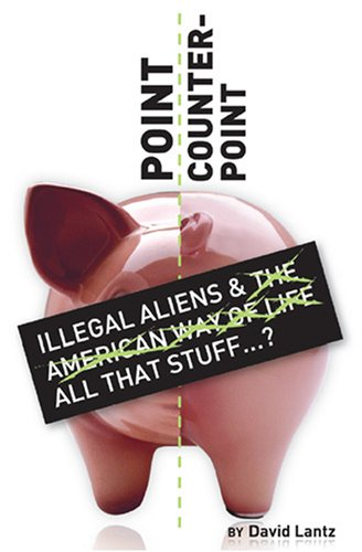 Point/Counter Point: Illegal Aliens and the American Way of Life: Lantz, David