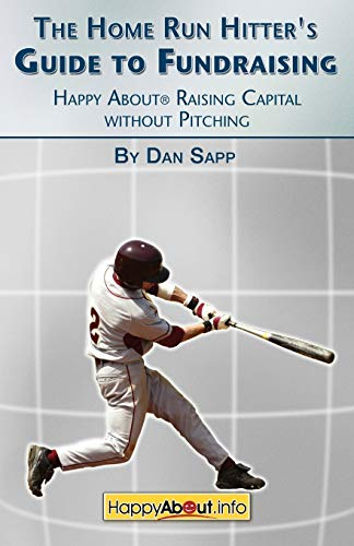 The Home Run Hitter's Guide to Fundraising: Happy About Raising Capital without Pitching: Sapp...