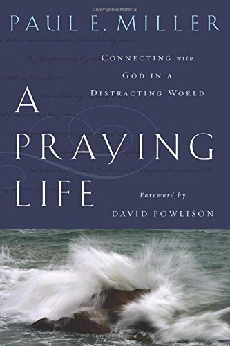 A Praying Life:  Connecting With God In A Distracting World: Paul E. Miller