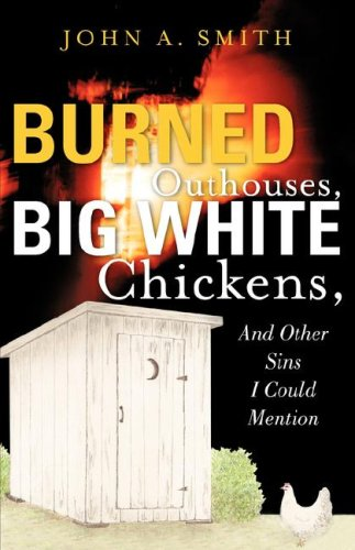 Burned Outhouses, Big White Chickens, And Other Sins I Could Mention: Smith, John A
