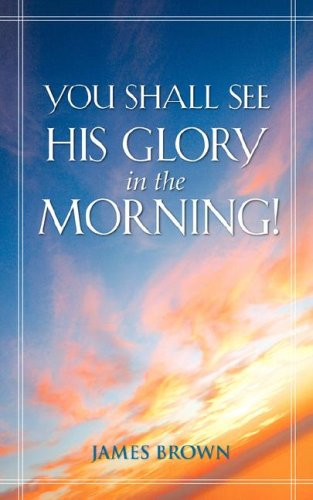 You Shall See His Glory in the Morning! (1600347827) by Brown, James