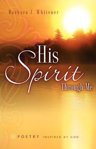 His Spirit Through Me: Barbara J Whitener
