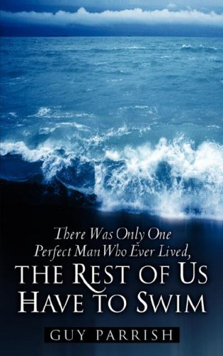 There Was Only One Perfect Man Who Ever Lived, The Rest of Us Have to Swim: Guy Parrish
