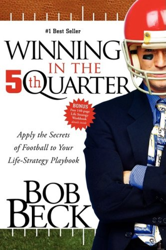 Winning in the 5th Quarter: Apply the Secrets of Football to Your Life-Strategy Playbook: Beck, Bob
