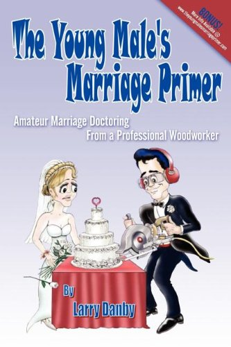 The Young Male's Marriage Primer: Amateur Marriage Doctoring from a Professional Woodworker: ...