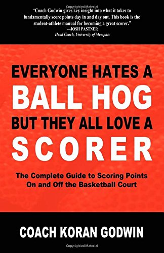 9781600377129: Everyone Hates a Ball Hog But They All Love a Scorer: The Complete Guide to Scoring Points On and Off the Basketball Court