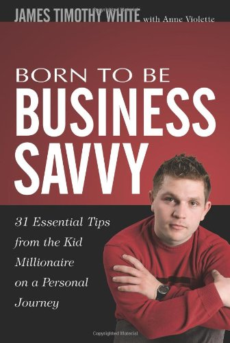 Born To Be Business Savvy: 31 Essential Tips From the Kid Millionaire on a Personal Journey: James ...