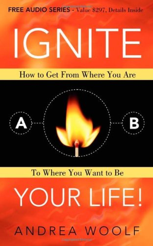 9781600377723: Ignite Your Life!: How to Get From Where You Are To Where You Want to Be