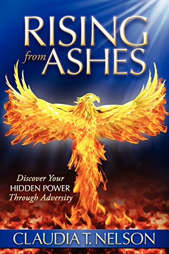Rising From Ashes: Discover Your Hidden Power Through Adversity: Nelson, Claudia T