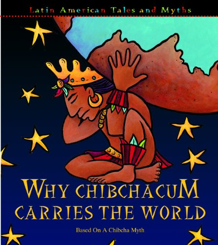 9781600442155: Why Chibchacun Carries the World: Based on a Chibcha Myth (Latin American Tales and Myths)