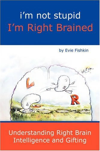 I'm Not Stupid I'm Right Brained: Fishkin, Evie