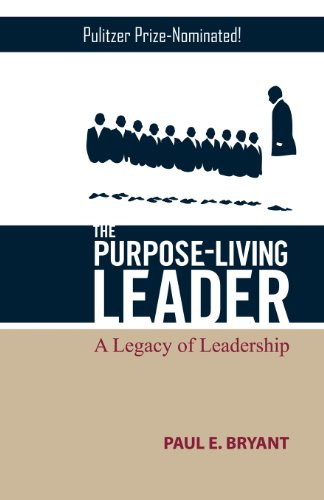 The Purpose-Living Leader: Bryant, Paul E.