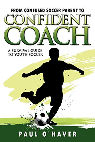 9781600474552: From Confused Soccer Parent to Confident Coach: A Survival Guide to Youth Soccer