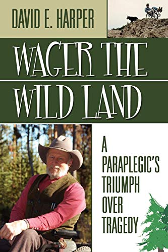 Wager the Wild Land: A Paraplegics Triumph Over Tragedy: David E. Harper