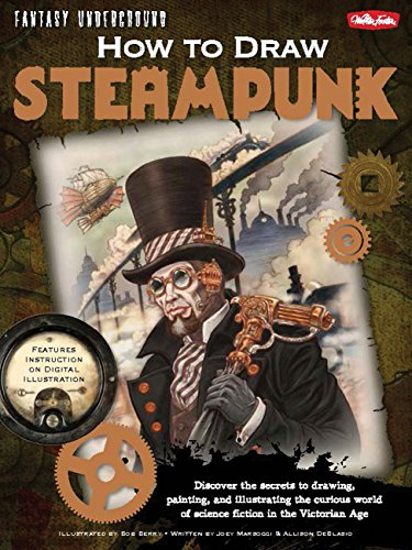 9781600582400: How to Draw Steampunk: Discover the secrets to drawing, painting, and illustrating the curious world of science fiction in the Victorian Age (Fantasy Underground)