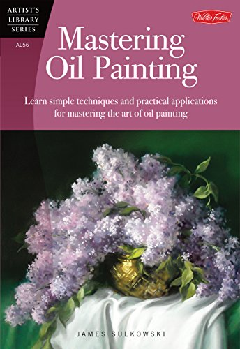 9781600583360: Mastering Oil Painting: Learn Simple Techniques and Practical Applications for Mastering the Art of Oil Painting (Artist's Library)