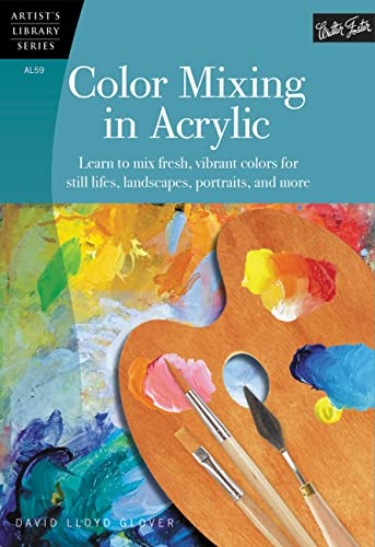 Color Mixing in Acrylic: Learn to mix fresh, vibrant colors for still lifes, landscapes, portraits,