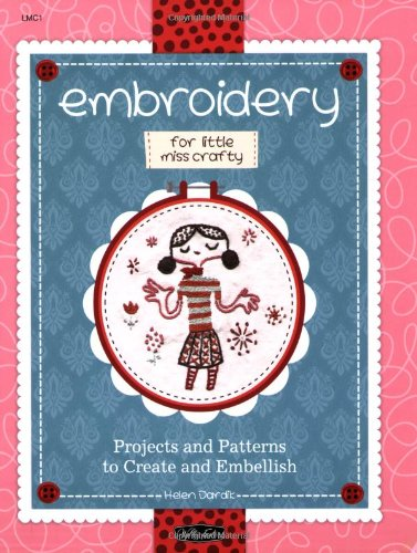 Embroidery for Little Miss Crafty: Projects and patterns to create and embellish: Dardik, Helen