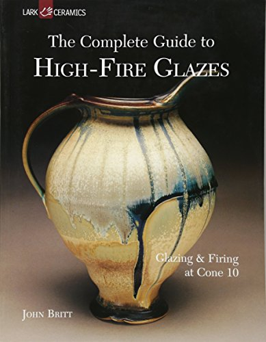 9781600592164: The Complete Guide to High-Fire Glazes: Glazing & Firing at Cone 10 (A Lark Ceramics Book)