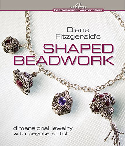 Diane Fitzgerald's Shaped Beadwork: Dimensional Jewelry with Peyote Stitch (Beadweaving Master...