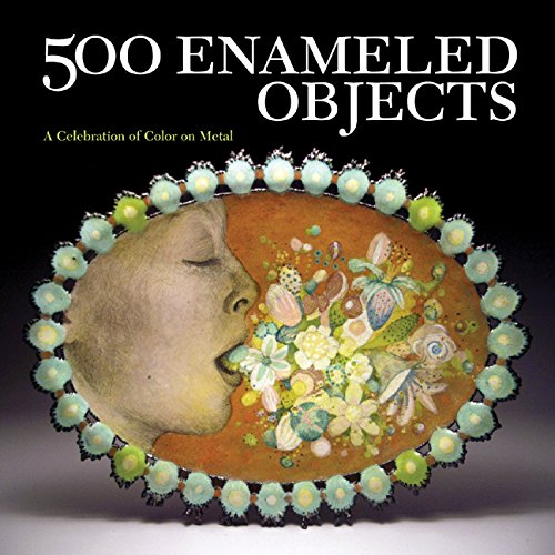 500 Enameled Objects: A Celebration of Color on Metal (500 Series): Lark Books