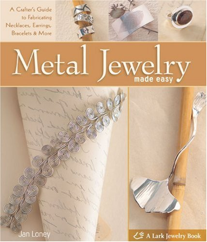 9781600594731: Metal Jewelry Made Easy: A Crafter's Guide to Fabricating Necklaces, Earrings, Bracelets & More (A Lark Jewelry Book)