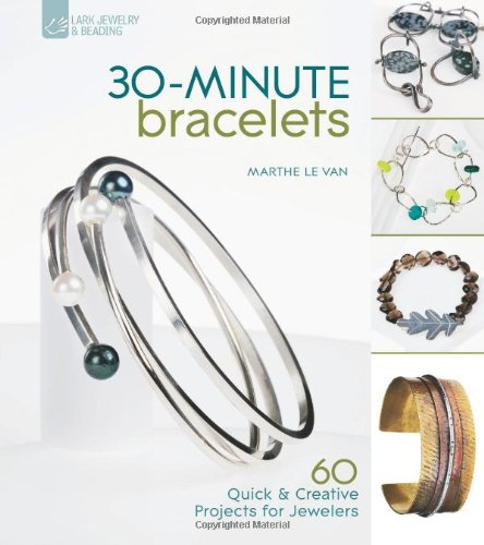 9781600594885: 30-Minute Bracelets: 60 Quick & Creative Projects for Jewelers (Lark Jewelry & Beading)