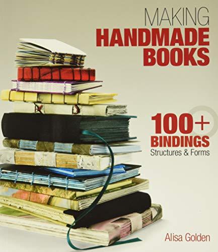 Making Handmade Books: 100+ Bindings, Structures &: Golden, Alisa